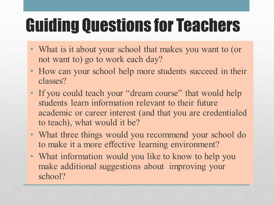 Guiding Questions for Teachers What is it about your school that makes you want to (or not want to) go to work each day.
