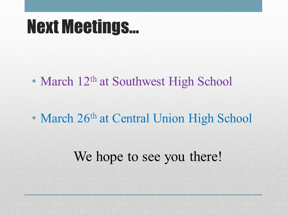 Next Meetings… March 12 th at Southwest High School March 26 th at Central Union High School We hope to see you there!
