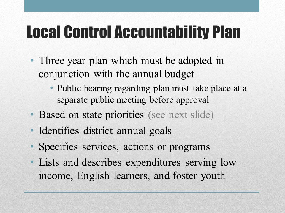 Local Control Accountability Plan Three year plan which must be adopted in conjunction with the annual budget Public hearing regarding plan must take place at a separate public meeting before approval Based on state priorities (see next slide) Identifies district annual goals Specifies services, actions or programs Lists and describes expenditures serving low income, English learners, and foster youth
