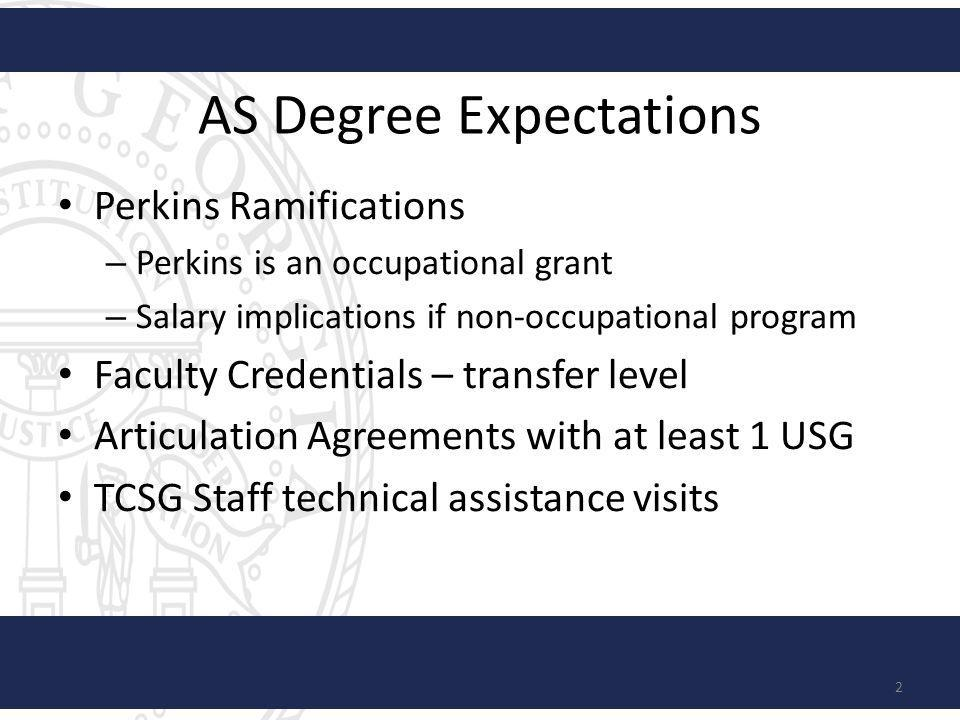 AS Degree Expectations Perkins Ramifications – Perkins is an occupational grant – Salary implications if non-occupational program Faculty Credentials – transfer level Articulation Agreements with at least 1 USG TCSG Staff technical assistance visits 2