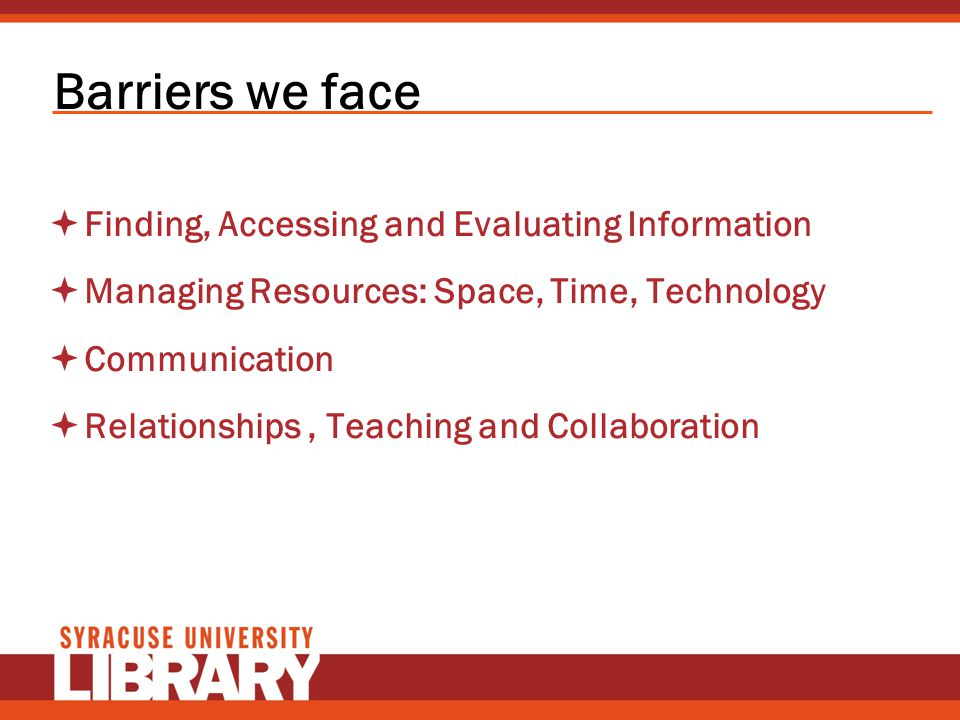 Barriers we face Finding, Accessing and Evaluating Information Managing Resources: Space, Time, Technology Communication Relationships, Teaching and C