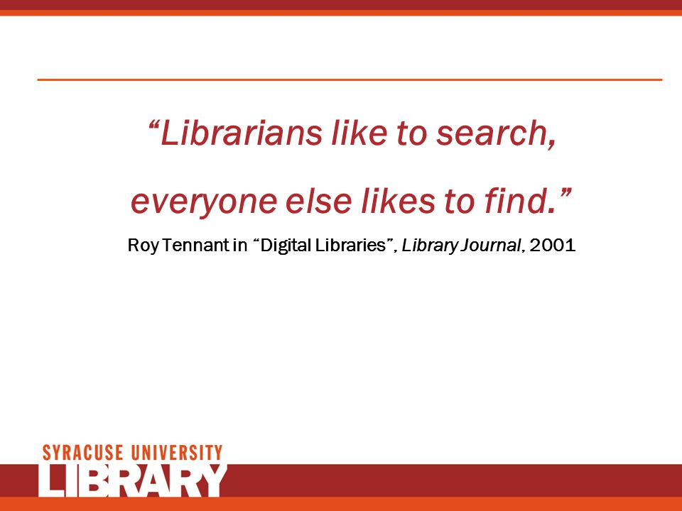 Librarians like to search, everyone else likes to find. Roy Tennant in Digital Libraries, Library Journal, 2001