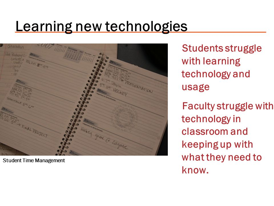 Learning new technologies Students struggle with learning technology and usage Faculty struggle with technology in classroom and keeping up with what