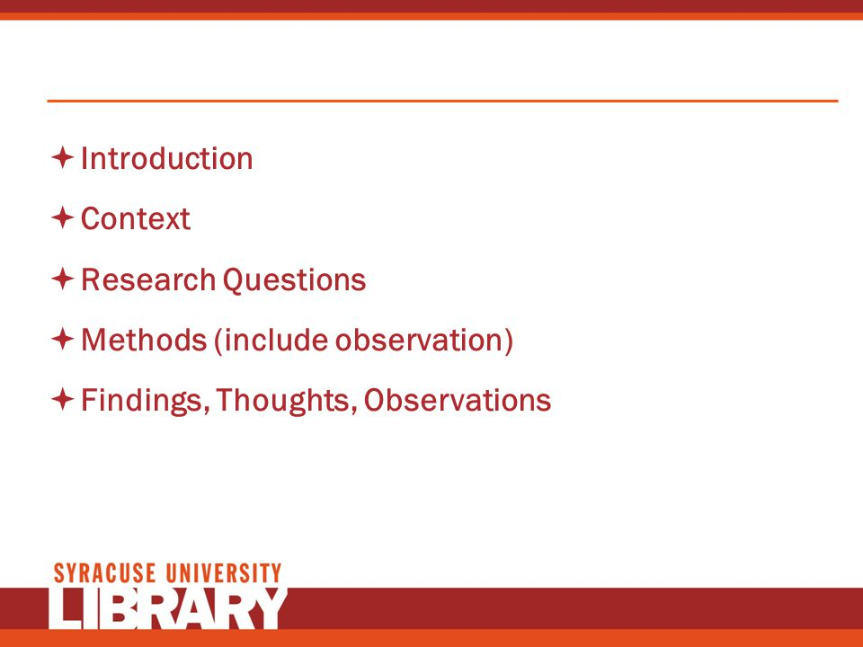 Introduction Context Research Questions Methods (include observation) Findings, Thoughts, Observations