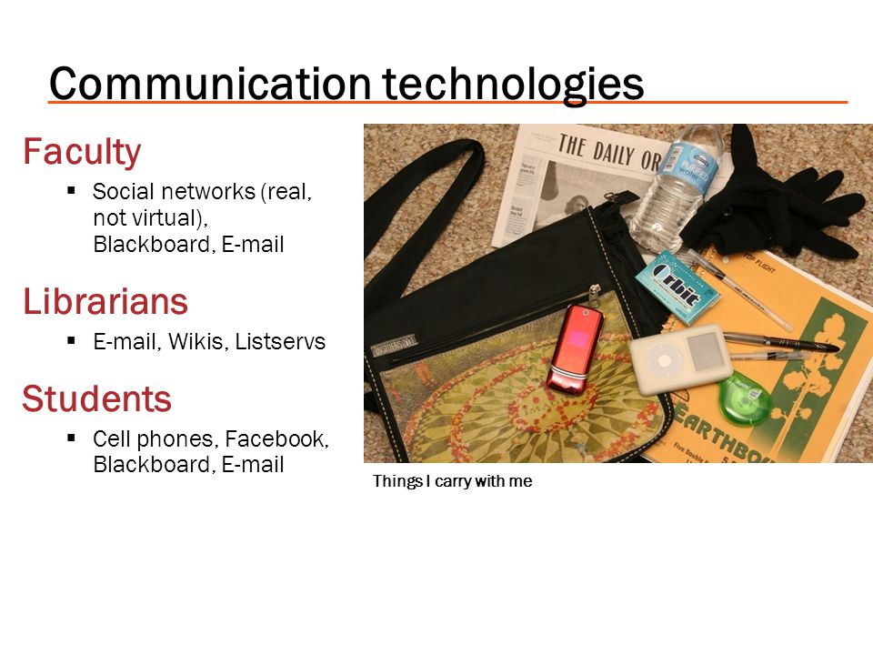 Communication technologies Faculty Social networks (real, not virtual), Blackboard, E-mail Librarians E-mail, Wikis, Listservs Students Cell phones, F