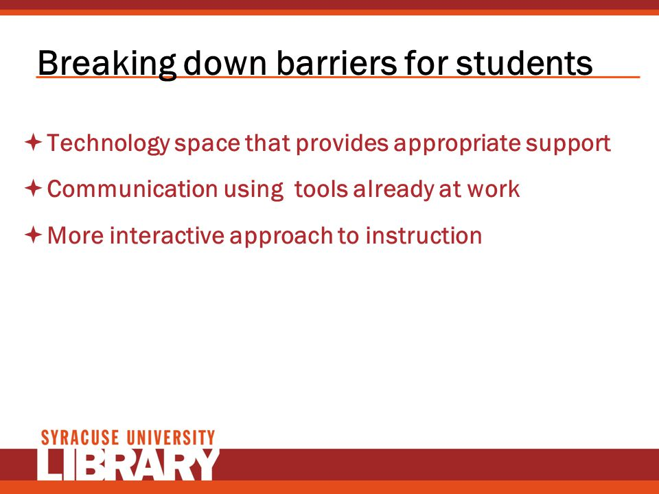 Breaking down barriers for students Technology space that provides appropriate support Communication using tools already at work More interactive appr