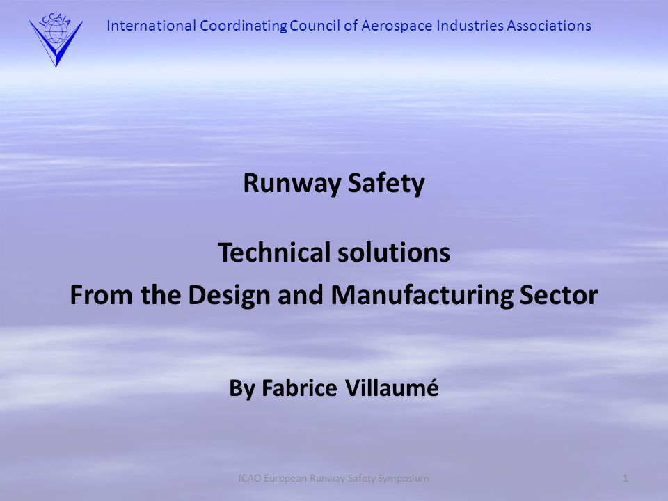 International Coordinating Council of Aerospace Industries Associations Runway Safety Technical solutions From the Design and Manufacturing Sector By Fabrice Villaumé ICAO European Runway Safety Symposium1