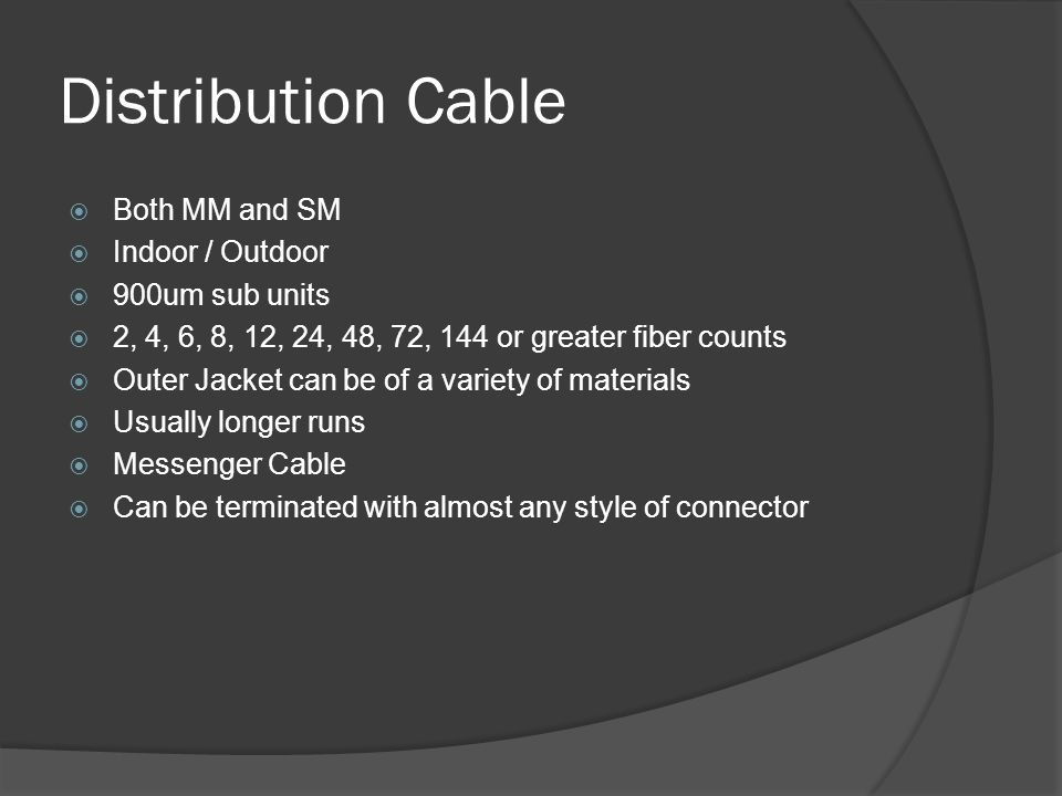 Distribution Cable Both MM and SM Indoor / Outdoor 900um sub units 2, 4, 6, 8, 12, 24, 48, 72, 144 or greater fiber counts Outer Jacket can be of a variety of materials Usually longer runs Messenger Cable Can be terminated with almost any style of connector