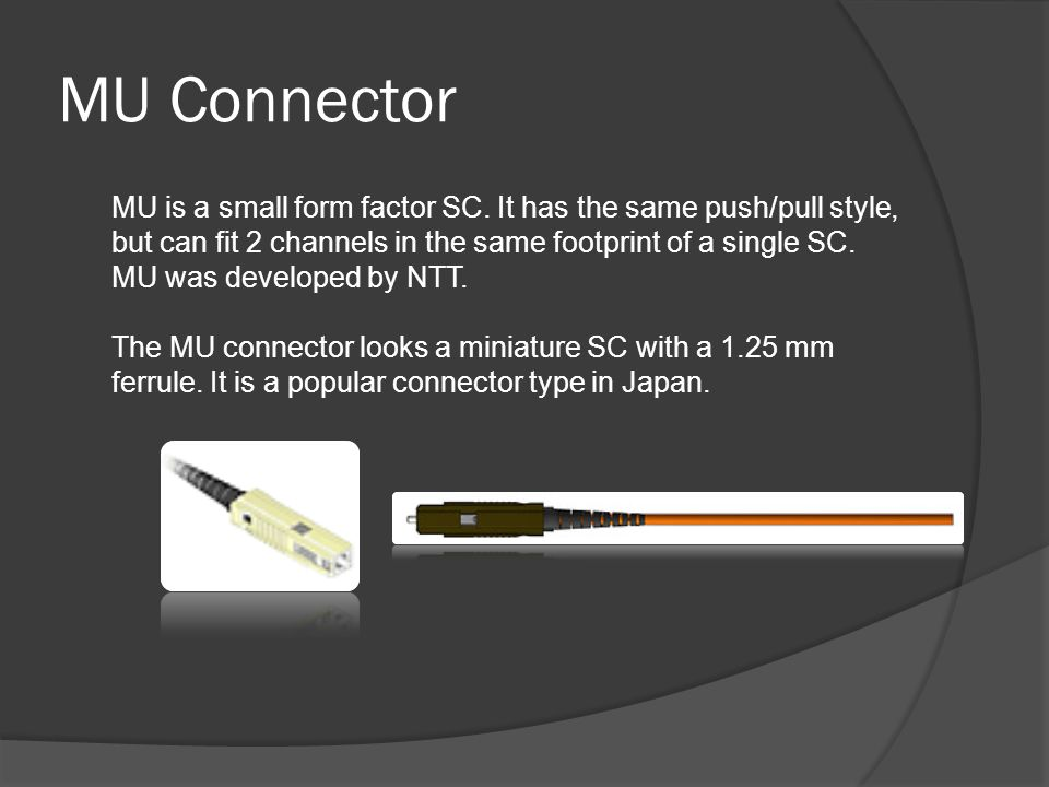 MU Connector MU is a small form factor SC. It has the same push/pull style, but can fit 2 channels in the same footprint of a single SC. MU was develo