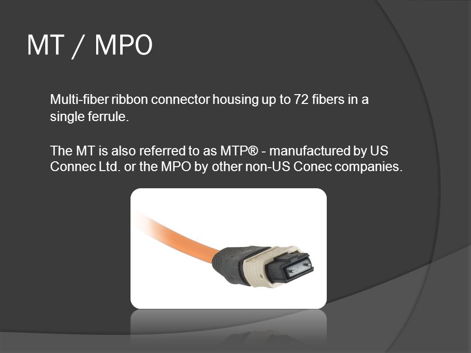 MT / MPO Multi-fiber ribbon connector housing up to 72 fibers in a single ferrule. The MT is also referred to as MTP® - manufactured by US Connec Ltd.