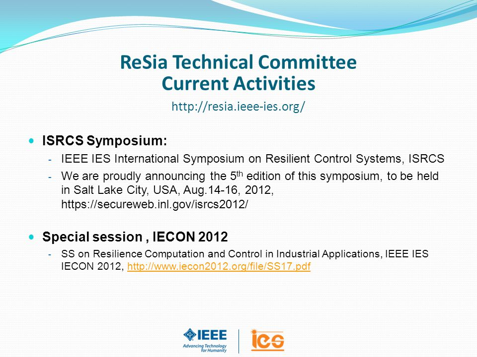 ISRCS Symposium: - IEEE IES International Symposium on Resilient Control Systems, ISRCS - We are proudly announcing the 5 th edition of this symposium, to be held in Salt Lake City, USA, Aug.14-16, 2012, https://secureweb.inl.gov/isrcs2012/ Special session, IECON 2012 - SS on Resilience Computation and Control in Industrial Applications, IEEE IES IECON 2012, http://www.iecon2012.org/file/SS17.pdf ReSia Technical Committee Current Activities http://resia.ieee-ies.org/