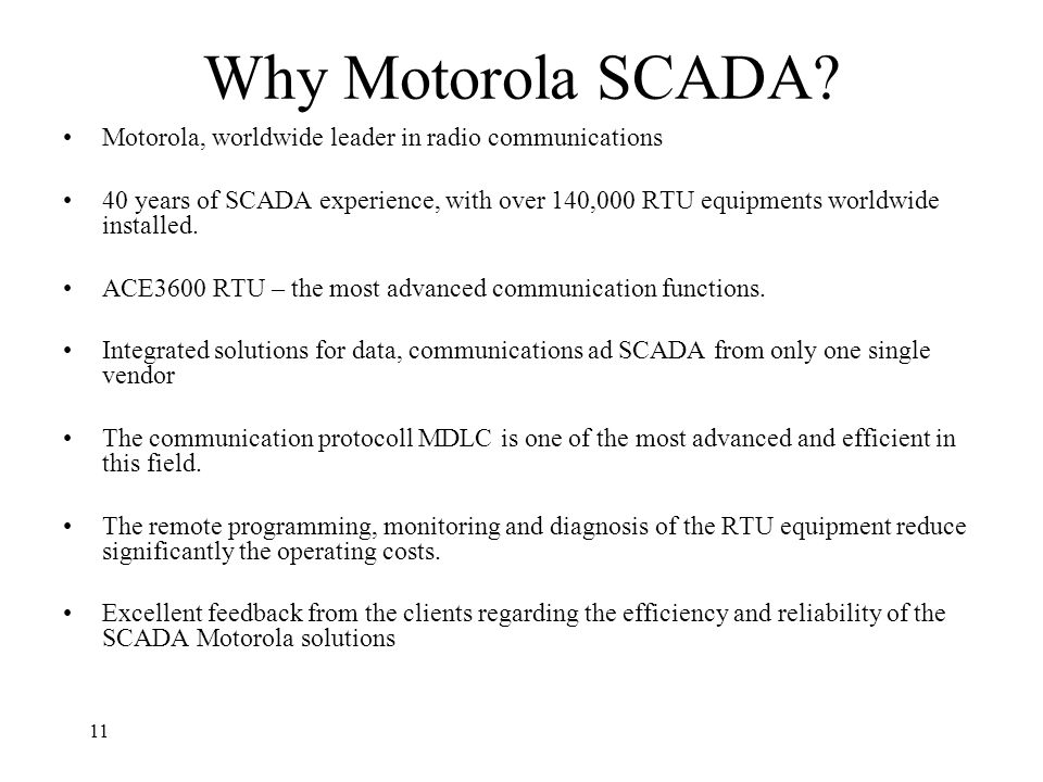 11 Why Motorola SCADA? Motorola, worldwide leader in radio communications 40 years of SCADA experience, with over 140,000 RTU equipments worldwide ins
