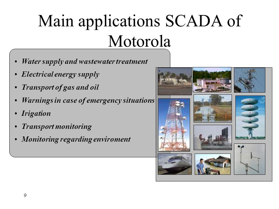 9 Main applications SCADA of Motorola Water supply and wastewater treatment Electrical energy supply Transport of gas and oil Warnings in case of emer