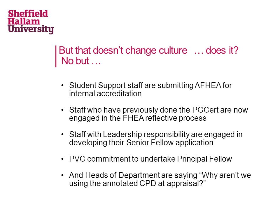 But that doesnt change culture … does it? No but … Student Support staff are submitting AFHEA for internal accreditation Staff who have previously don