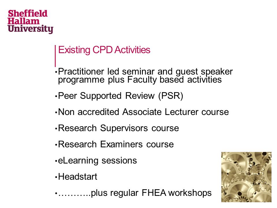 Existing CPD Activities Practitioner led seminar and guest speaker programme plus Faculty based activities Peer Supported Review (PSR) Non accredited