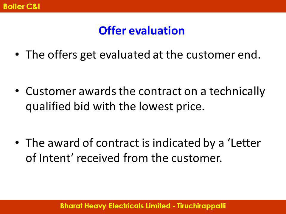 Offer evaluation The offers get evaluated at the customer end. Customer awards the contract on a technically qualified bid with the lowest price. The