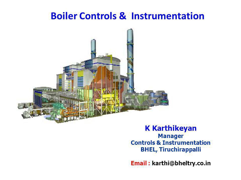 Boiler Controls & Instrumentation K Karthikeyan Manager Controls & Instrumentation BHEL, Tiruchirappalli Email : karthi@bheltry.co.in