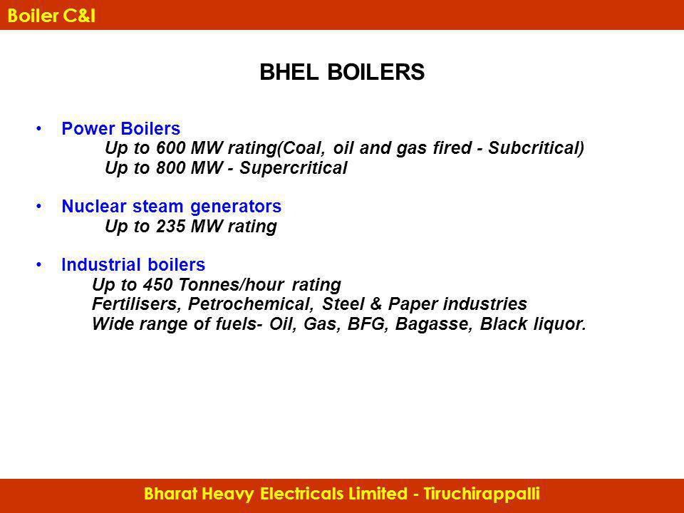 BHEL BOILERS Power Boilers Up to 600 MW rating(Coal, oil and gas fired - Subcritical) Up to 800 MW - Supercritical Nuclear steam generators Up to 235