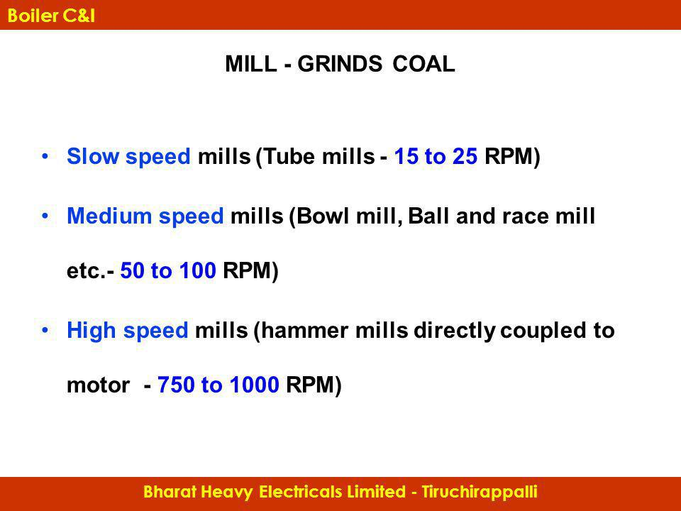 MILL - GRINDS COAL Slow speed mills (Tube mills - 15 to 25 RPM) Medium speed mills (Bowl mill, Ball and race mill etc.- 50 to 100 RPM) High speed mill