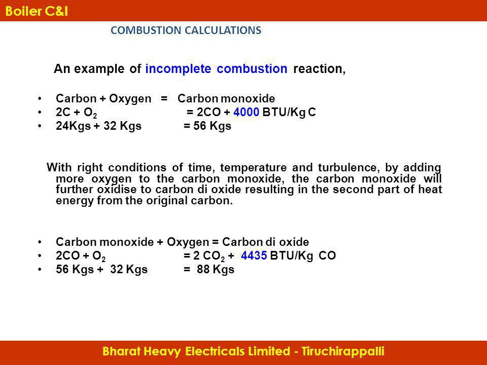 An example of incomplete combustion reaction, Carbon + Oxygen = Carbon monoxide 2C + O 2 = 2CO + 4000 BTU/Kg C 24Kgs + 32 Kgs = 56 Kgs With right cond