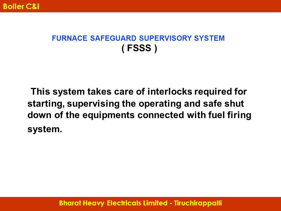 FURNACE SAFEGUARD SUPERVISORY SYSTEM ( FSSS ) This system takes care of interlocks required for starting, supervising the operating and safe shut down
