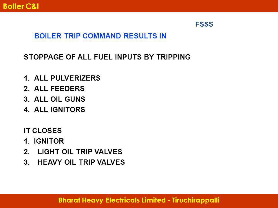 BOILER TRIP COMMAND RESULTS IN STOPPAGE OF ALL FUEL INPUTS BY TRIPPING 1.ALL PULVERIZERS 2.ALL FEEDERS 3.ALL OIL GUNS 4.ALL IGNITORS IT CLOSES 1. IGNI
