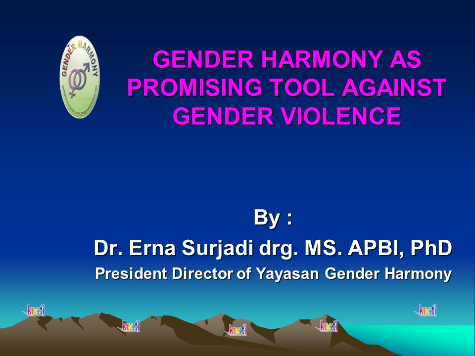 GENDER HARMONY AS PROMISING TOOL AGAINST GENDER VIOLENCE By : Dr. Erna Surjadi drg. MS. APBI, PhD President Director of Yayasan Gender Harmony