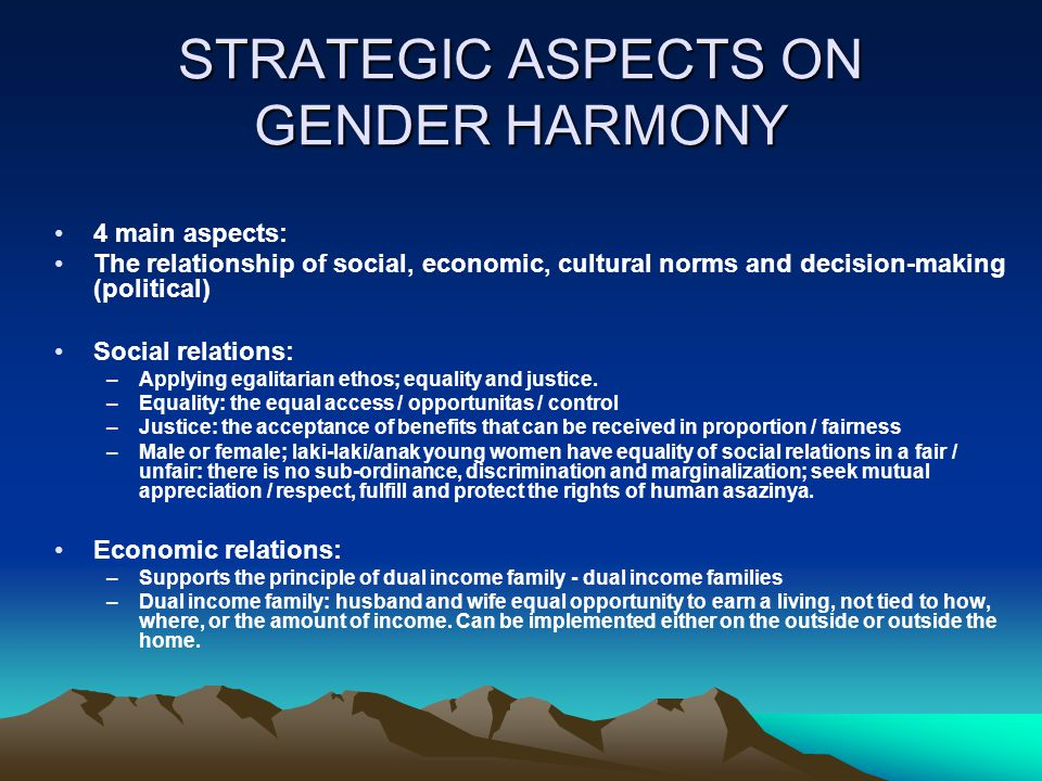 STRATEGIC ASPECTS ON GENDER HARMONY 4 main aspects: The relationship of social, economic, cultural norms and decision-making (political) Social relati