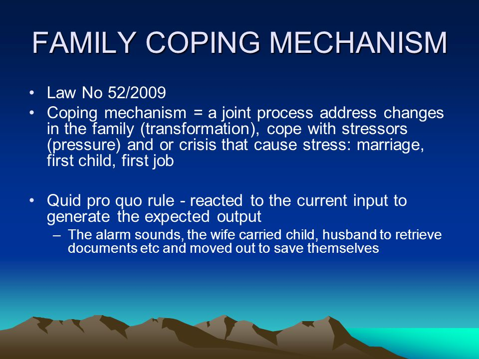 FAMILY COPING MECHANISM Law No 52/2009 Coping mechanism = a joint process address changes in the family (transformation), cope with stressors (pressur