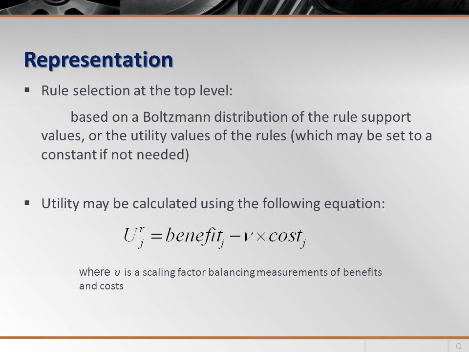 Representation Rule selection at the top level: based on a Boltzmann distribution of the rule support values, or the utility values of the rules (which may be set to a constant if not needed) Utility may be calculated using the following equation: where is a scaling factor balancing measurements of benefits and costs Q