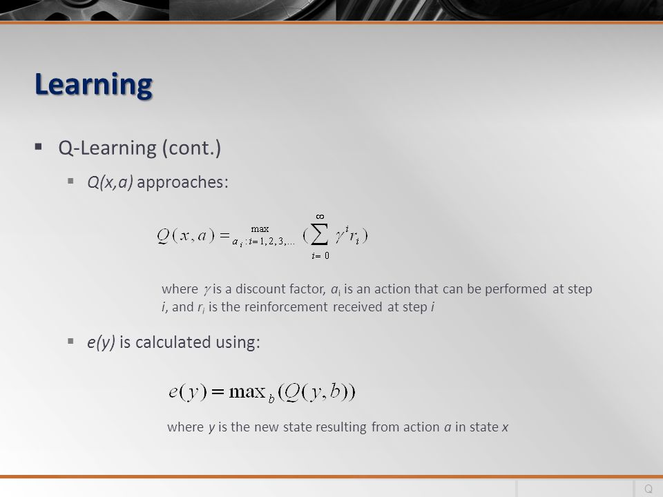 Learning Learning Q-Learning (cont.) Q(x,a) approaches: e(y) is calculated using: Q where is a discount factor, a i is an action that can be performed at step i, and r i is the reinforcement received at step i where y is the new state resulting from action a in state x