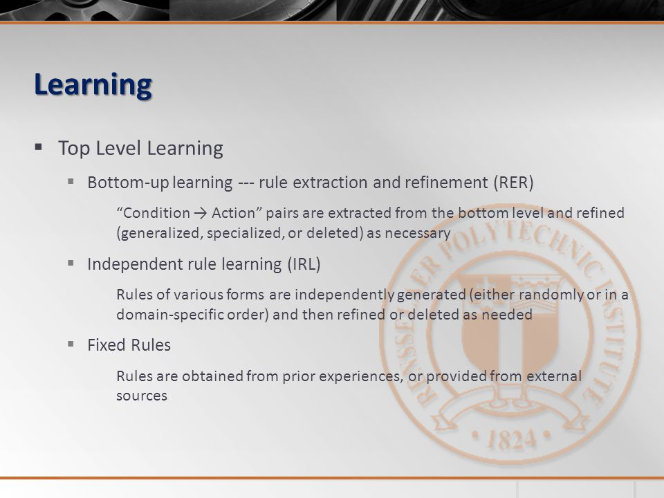 Learning Top Level Learning Bottom-up learning --- rule extraction and refinement (RER) Condition Action pairs are extracted from the bottom level and refined (generalized, specialized, or deleted) as necessary Independent rule learning (IRL) Rules of various forms are independently generated (either randomly or in a domain-specific order) and then refined or deleted as needed Fixed Rules Rules are obtained from prior experiences, or provided from external sources