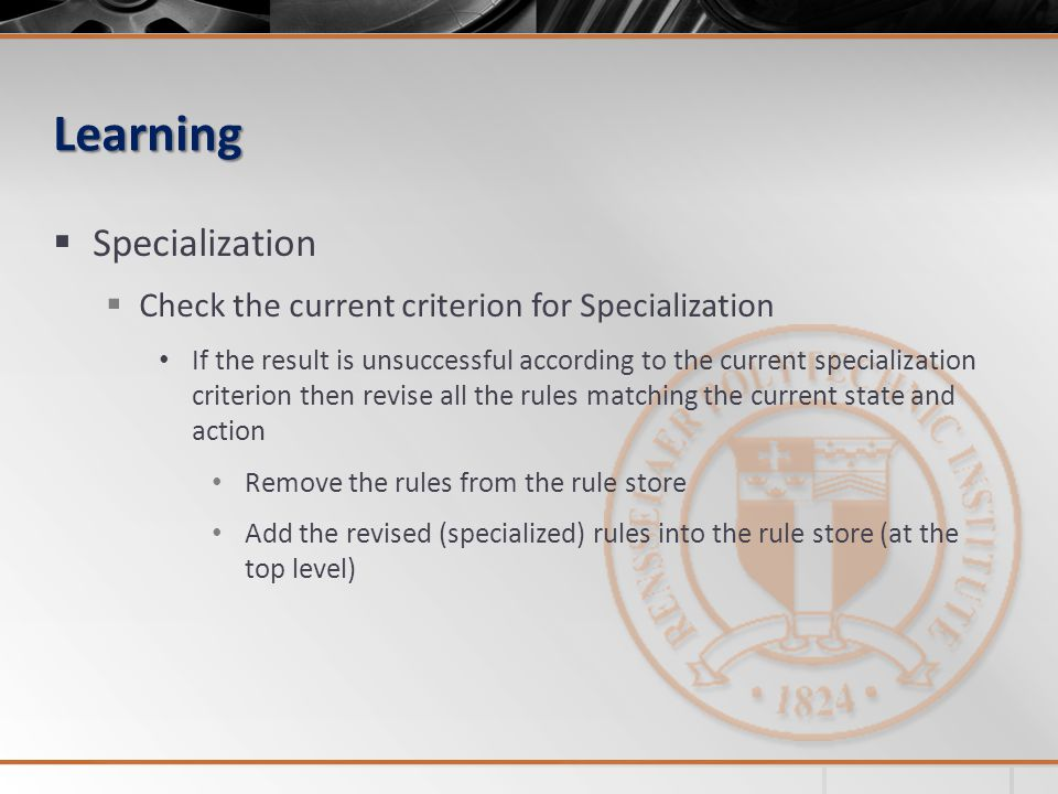 Learning Specialization Check the current criterion for Specialization If the result is unsuccessful according to the current specialization criterion then revise all the rules matching the current state and action Remove the rules from the rule store Add the revised (specialized) rules into the rule store (at the top level)