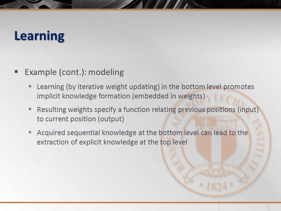 Learning Example (cont.): modeling Learning (by iterative weight updating) in the bottom level promotes implicit knowledge formation (embedded in weights) Resulting weights specify a function relating previous positions (input) to current position (output) Acquired sequential knowledge at the bottom level can lead to the extraction of explicit knowledge at the top level
