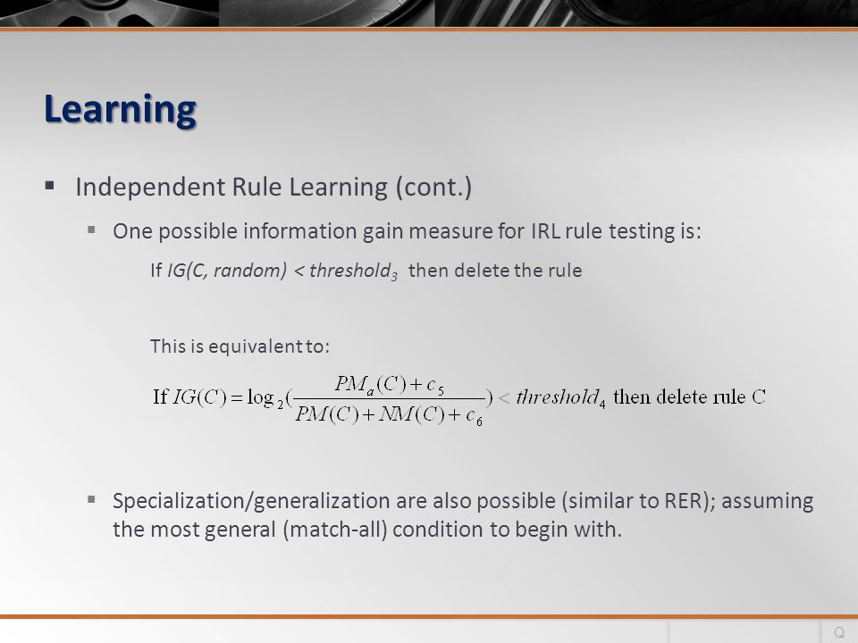 Learning Independent Rule Learning (cont.) One possible information gain measure for IRL rule testing is: If IG(C, random) < threshold 3 then delete the rule This is equivalent to: Specialization/generalization are also possible (similar to RER); assuming the most general (match-all) condition to begin with.