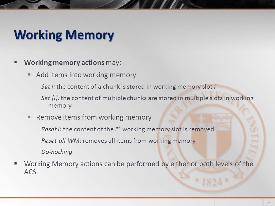 Working Memory Working memory actions may: Add items into working memory Set i: the content of a chunk is stored in working memory slot i Set {i}: the content of multiple chunks are stored in multiple slots in working memory Remove items from working memory Reset i: the content of the i th working memory slot is removed Reset-all-WM: removes all items from working memory Do-nothing Working Memory actions can be performed by either or both levels of the ACS H