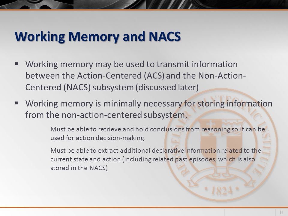 Working Memory and NACS Working memory may be used to transmit information between the Action-Centered (ACS) and the Non-Action- Centered (NACS) subsystem (discussed later) Working memory is minimally necessary for storing information from the non-action-centered subsystem, Must be able to retrieve and hold conclusions from reasoning so it can be used for action decision-making.
