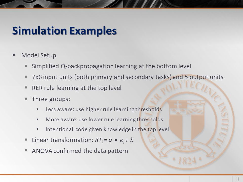 Simulation Examples Model Setup Simplified Q-backpropagation learning at the bottom level 7x6 input units (both primary and secondary tasks) and 5 output units RER rule learning at the top level Three groups: Less aware: use higher rule learning thresholds More aware: use lower rule learning thresholds Intentional: code given knowledge in the top level Linear transformation: RT i = a e i + b ANOVA confirmed the data pattern H