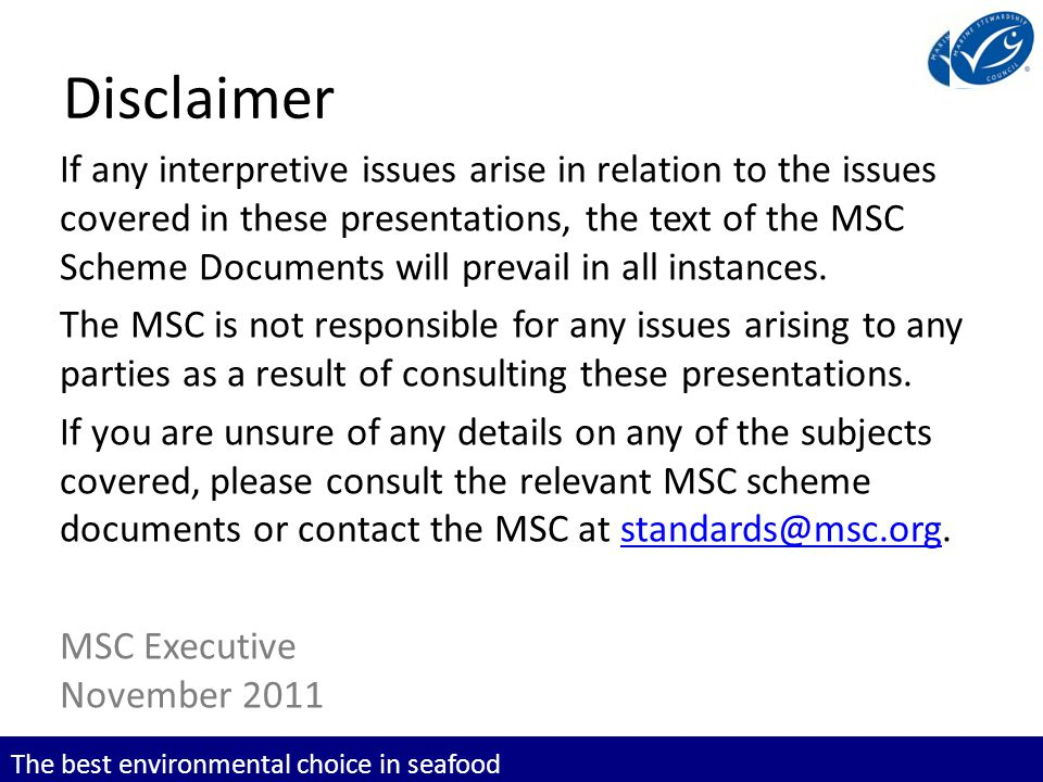 The best environmental choice in seafood Disclaimer If any interpretive issues arise in relation to the issues covered in these presentations, the text of the MSC Scheme Documents will prevail in all instances.