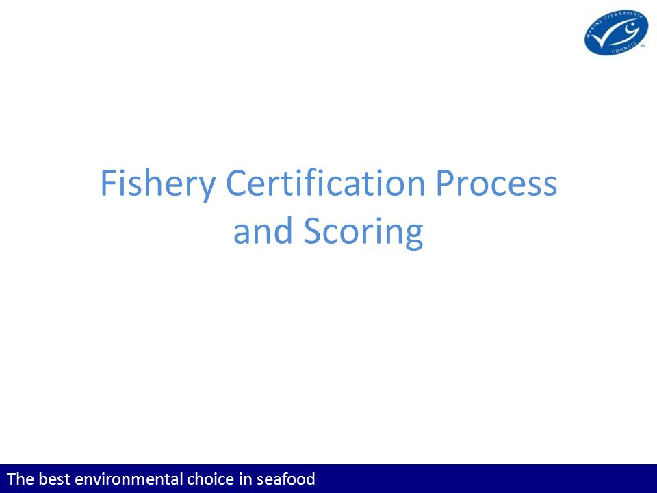 The best environmental choice in seafood Fishery Certification Process and Scoring