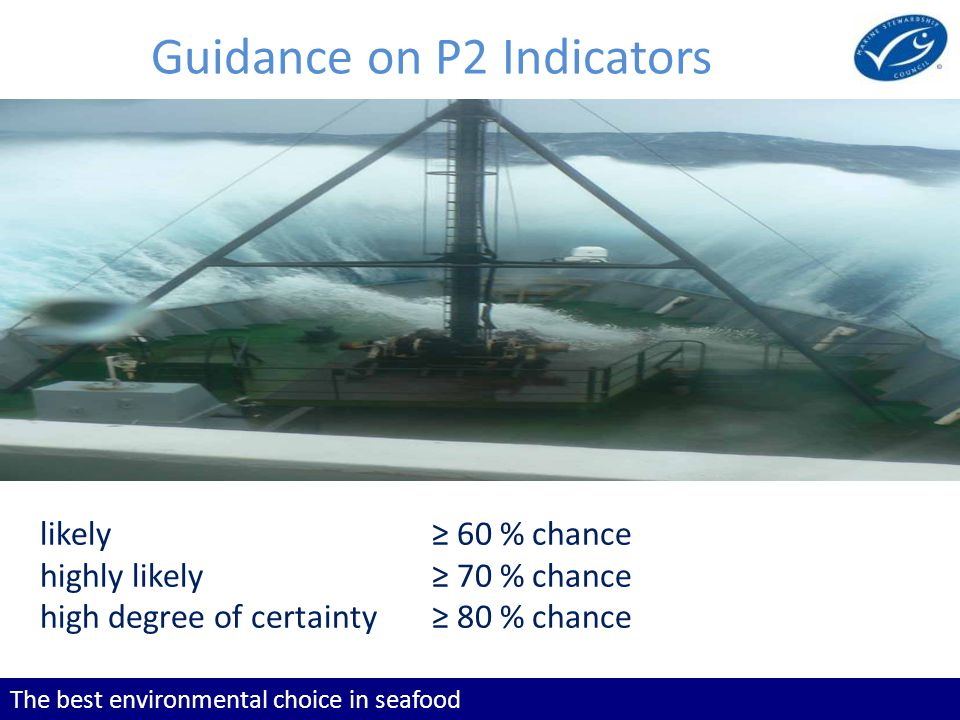 The best environmental choice in seafood Guidance on P2 Indicators likely 60 % chance highly likely 70 % chance high degree of certainty 80 % chance