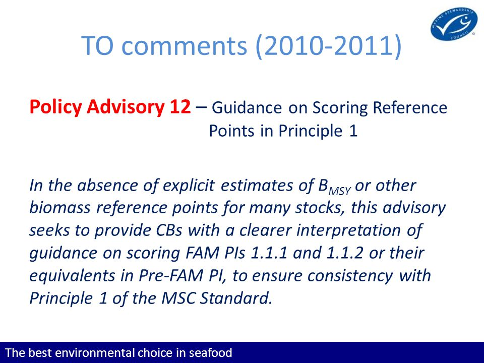 The best environmental choice in seafood TO comments (2010-2011) Policy Advisory 12 – Guidance on Scoring Reference Points in Principle 1 In the absence of explicit estimates of B MSY or other biomass reference points for many stocks, this advisory seeks to provide CBs with a clearer interpretation of guidance on scoring FAM PIs 1.1.1 and 1.1.2 or their equivalents in Pre-FAM PI, to ensure consistency with Principle 1 of the MSC Standard.