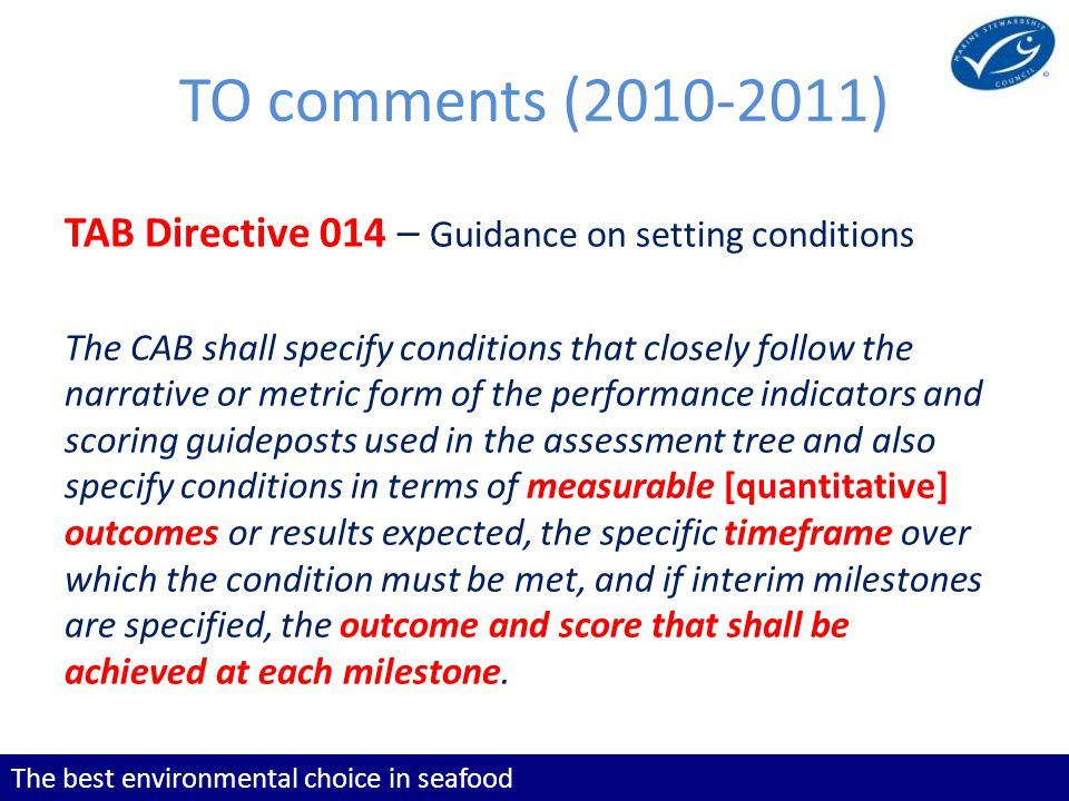 The best environmental choice in seafood TO comments (2010-2011) TAB Directive 014 – Guidance on setting conditions The CAB shall specify conditions that closely follow the narrative or metric form of the performance indicators and scoring guideposts used in the assessment tree and also specify conditions in terms of measurable [quantitative] outcomes or results expected, the specific timeframe over which the condition must be met, and if interim milestones are specified, the outcome and score that shall be achieved at each milestone.