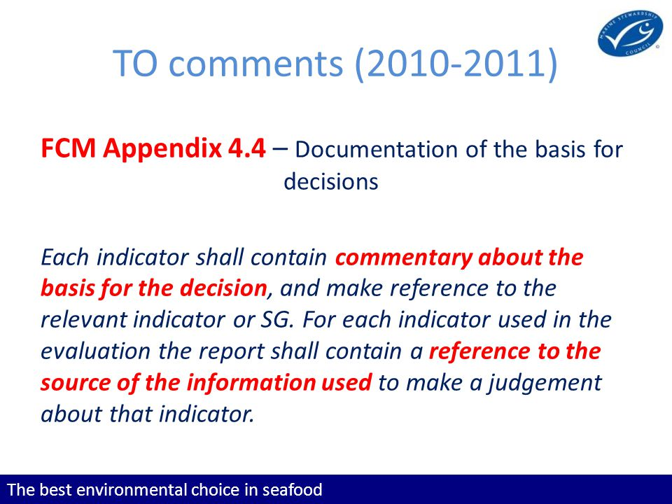 The best environmental choice in seafood TO comments (2010-2011) FCM Appendix 4.4 – Documentation of the basis for decisions Each indicator shall contain commentary about the basis for the decision, and make reference to the relevant indicator or SG.