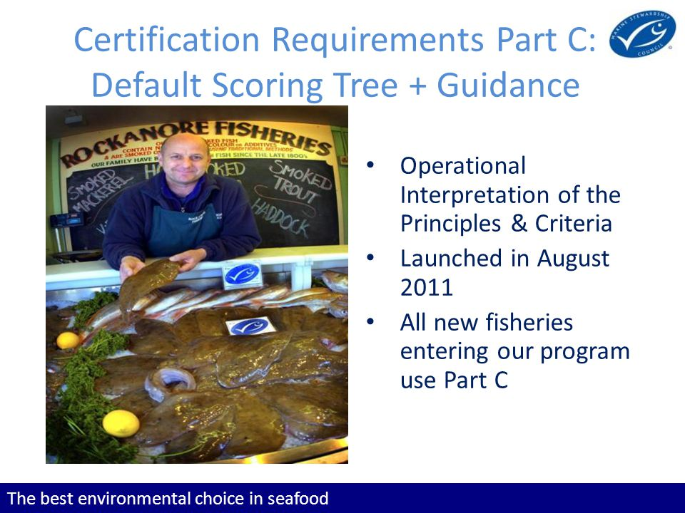 The best environmental choice in seafood Certification Requirements Part C: Default Scoring Tree + Guidance Operational Interpretation of the Principles & Criteria Launched in August 2011 All new fisheries entering our program use Part C