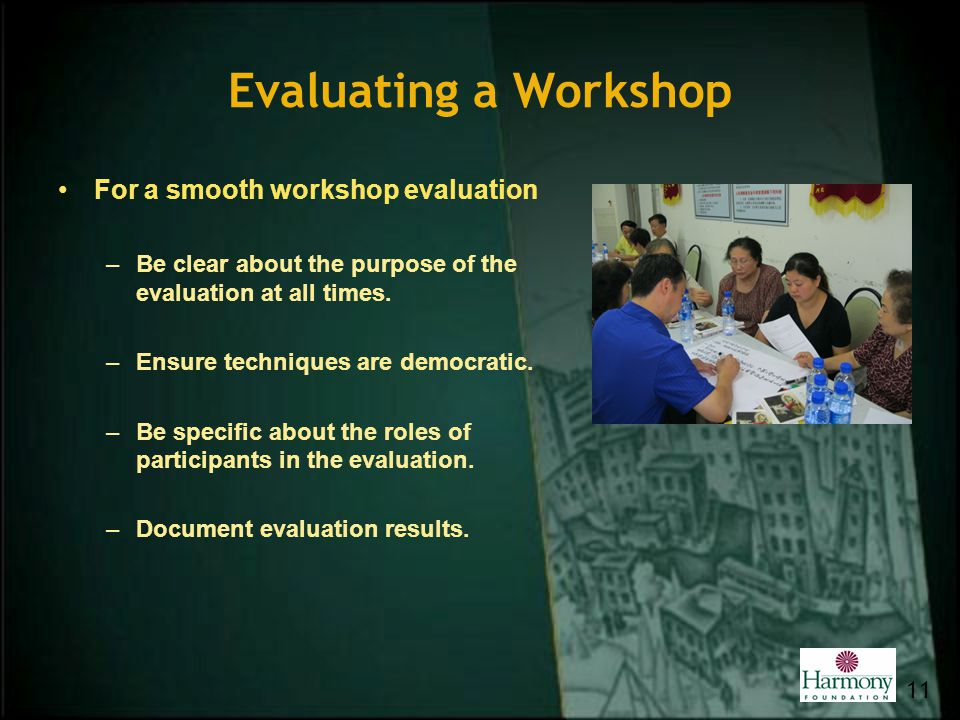 Evaluating a Workshop For a smooth workshop evaluation –Be clear about the purpose of the evaluation at all times. –Ensure techniques are democratic.
