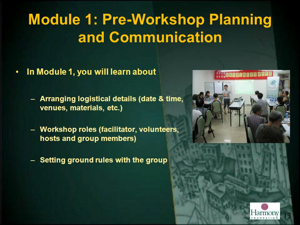 Module 1: Pre-Workshop Planning and Communication In Module 1, you will learn about –Arranging logistical details (date & time, venues, materials, etc