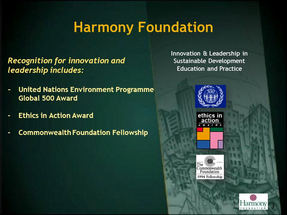 Harmony Foundation 3 Recognition for innovation and leadership includes: - United Nations Environment Programme Global 500 Award -Ethics in Action Awa