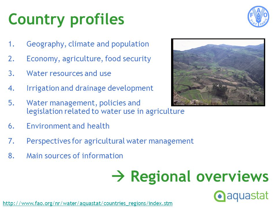 Country profiles 1.Geography, climate and population 2.Economy, agriculture, food security 3.Water resources and use 4.Irrigation and drainage development 5.Water management, policies and legislation related to water use in agriculture 6.Environment and health 7.Perspectives for agricultural water management 8.Main sources of information Regional overviews http://www.fao.org/nr/water/aquastat/countries_regions/index.stm
