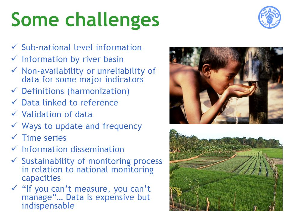 Some challenges Sub-national level information Information by river basin Non-availability or unreliability of data for some major indicators Definitions (harmonization) Data linked to reference Validation of data Ways to update and frequency Time series Information dissemination Sustainability of monitoring process in relation to national monitoring capacities If you cant measure, you cant manage… Data is expensive but indispensable
